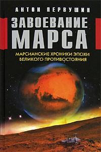 Антон Первушин - Завоевание Марса. Марсианские хроники эпохи Великого Противостояния