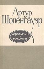 Артур Шопенгауэр - Артур Шопенгауэр. Афоризмы и максимы