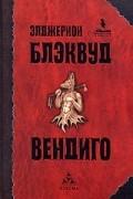Элджернон Блэквуд - Вендиго (сборник)