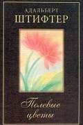 Адальберт Штифтер - Полевые цветы