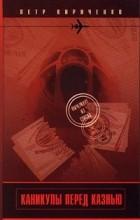 Петр Кириченко - Каникулы перед казнью (сборник)