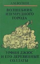 Александр Волков - Волшебные сказки в трех книгах. Книга первая. Волшебник Изумрудного города. Урфин Джюс и его деревянные солдаты