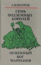 Александр Волков - Волшебные сказки в 3-х книгах. Книга 2. Семь подземных королей. Огненный бог Марранов (сборник)