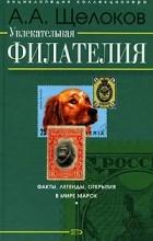 А. А. Щелоков - Увлекательная филателия. Факты, легенды, открытия в мире марок