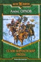 Алекс Орлов - Сезон королевской охоты
