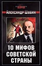 Александр Шубин - 10 мифов Советской страны (сборник)