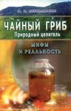 И. П. Неумывакин - Чайный гриб. Природный целитель