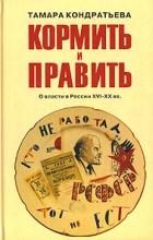 Тамара Кондратьева - Кормить и править. О власти в России XVI - XX вв.