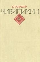 Владимир Чивилихин - Владимир Чивилихин. Избранное. В двух томах. Том 1
