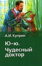 А. И. Куприн - Ю-ю. Чудесный доктор (сборник)