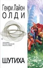 Генри Лайон Олди - Шутиха. Фантастические произведения (сборник)