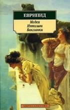 Еврипид  - Медея. Ипполит. Вакханки (сборник)