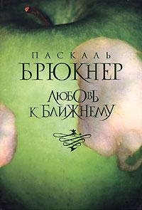 Паскаль Брюкнер - Любовь к ближнему