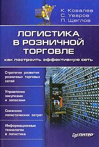 К. Ковалев, C. Уваров, П. Щеглов — Логистика в розничной торговле. Как построить эффективную сеть