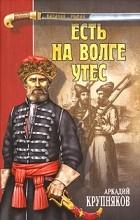 Аркадий Крупняков - Есть на Волге утес