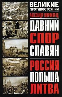 Александр Широкорад - Давний спор славян. Россия. Польша. Литва