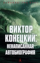 Виктор Конецкий - Виктор Конецкий. Ненаписанная автобиография