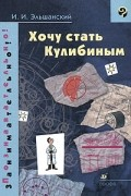 И. И. Эльшанский - Хочу стать Кулибиным