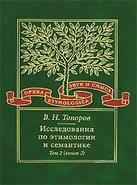В. Н. Топоров - Исследования по этимологии и семантике. Том 2. Индоевропейские языки и индоевропеистика. Книга 2