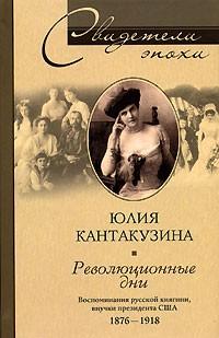 Юлия Кантакузина - Революционные дни. Воспоминания русской княгини, внучки президента США. 1876-1918