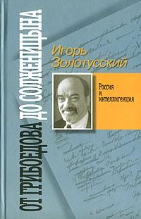 Игорь Золотусский - От Грибоедова до Солженицына. Россия и интеллигенция