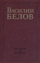 Василий Иванович Белов - Василий Белов. Рассказы и повести (сборник)