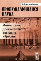 Б. Л. ван дер Варден - Пробуждающаяся наука. Математика древнего Египта, Вавилона и Греции
