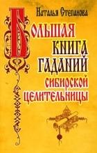 Наталья Степанова - Большая книга гаданий сибирской целительницы