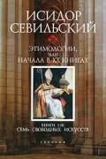 Исидор Севильский - Этимологии, или Начала. В 20 книгах. Книги 1-3. Семь свободных искусств (сборник)