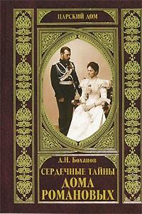 Александр Боханов - Сердечные тайны Дома Романовых
