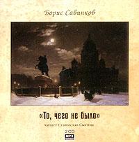 Борис Савинков - То, чего не было (аудиокнига MP3 на 2 CD)