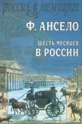 Франсуа Ансело - Шесть месяцев в России (сборник)