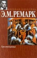 Э. М. Ремарк - Три товарища
