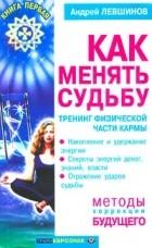 Андрей Левшинов — Как менять судьбу. Тренинг физической части кармы. Книга первая