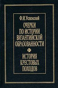 Ф. И. Успенский — Очерки по истории византийской образованности. История крестовых походов