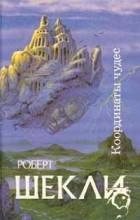 """Роберт Шекли - Корпорация """"Бессмертие"""". Координаты чудес. Хождение Джоэниса. Билет на планету Транай. Обмен разумов. Четыре стихии (сборник)"""