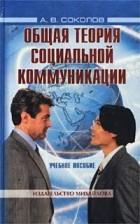 А. В. Соколов - Общая теория социальной коммуникации. Учебное пособие