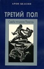 Белкин А.И. - Третий пол: Судьбы пасынков природы. Серия: Психологическая и психоаналитическая библиотека
