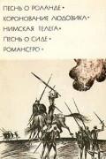 . - Песнь о Роланде. Коронование Людовика. Нимская телега. Песнь о Сиде. Романсеро (сборник)