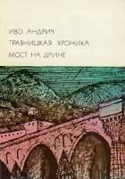 Иво Андрич - Травницкая хроника. Мост на Дрине (сборник)