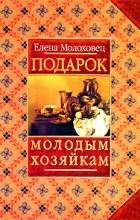 Елена Молоховец - Подарок молодым хозяйкам