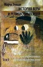 Мирча Элиаде - История веры и религиозных идей. Том I. От каменного века до элевсинских мистерий