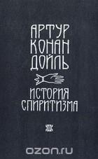 Артур Конан Дойль - История спиритизма