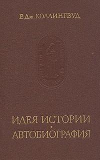 Р. Дж. Коллингвуд - Идея истории. Автобиография (сборник)