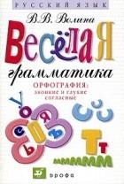 В. В. Волина — Веселая грамматика. Орфография: Звонкие и глухие, двойные и непроизносимые согласные