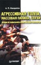 Акоп Назаретян - Агрессивная толпа, массовая паника, слухи. Лекции по социальной и политической психологии