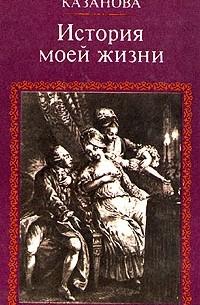 Джакомо Казанова - История моей жизни