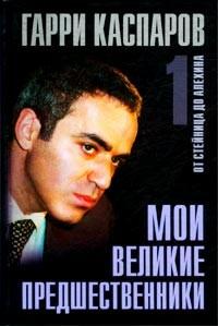 Гарри Каспаров - Мои великие предшественники. В трех томах. Том 1. От Стейница до Алехина