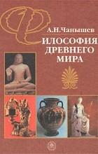 А. Н. Чанышев - Философия древнего мира