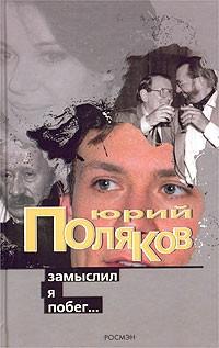 Юрий Поляков - Замыслил я побег...